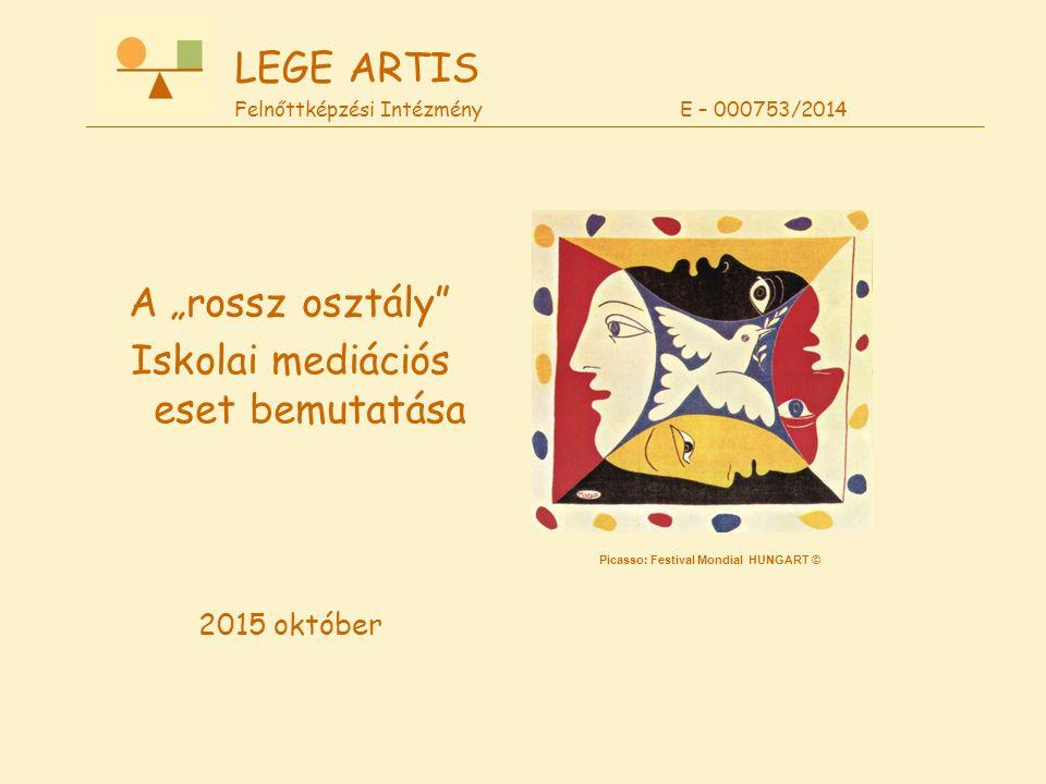 """Picasso: Festival Mondial HUNGART © LEGE ARTIS Felnőttképzési Intézmény E – 000753/2014 A """"rossz osztály"""" Iskolai mediációs eset bemutatása 2015 októb"""