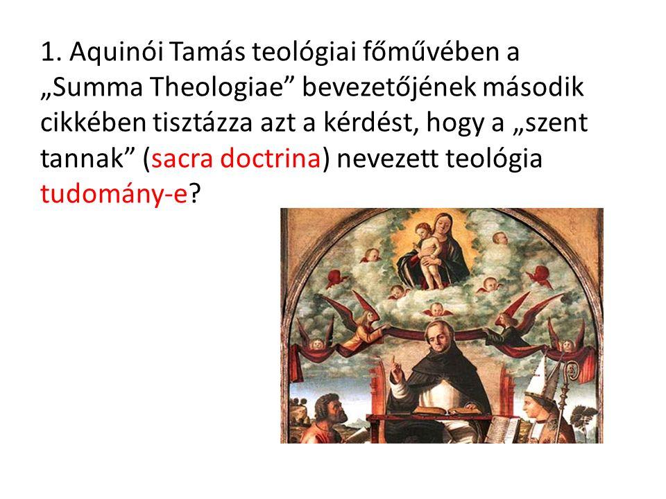"""1. Aquinói Tamás teológiai főművében a """"Summa Theologiae"""" bevezetőjének második cikkében tisztázza azt a kérdést, hogy a """"szent tannak"""" (sacra doctrin"""