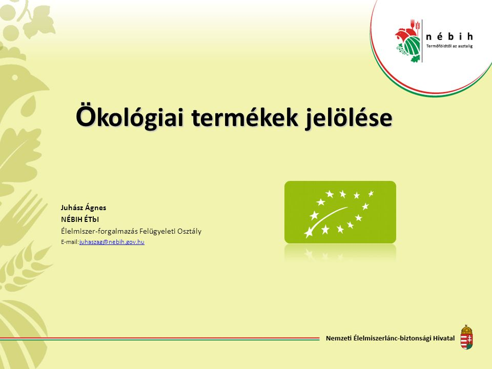 Ö kológiai termékek jelölése Juhász Ágnes NÉBIH ÉTbI Élelmiszer-forgalmazás Felügyeleti Osztály E-mail:juhaszag@nebih.gov.hujuhaszag@nebih.gov.hu