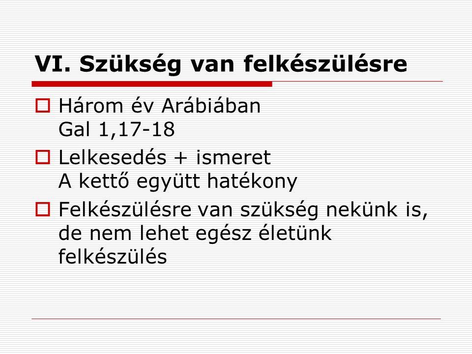 VI. Szükség van felkészülésre  Három év Arábiában Gal 1,17-18  Lelkesedés + ismeret A kettő együtt hatékony  Felkészülésre van szükség nekünk is, d