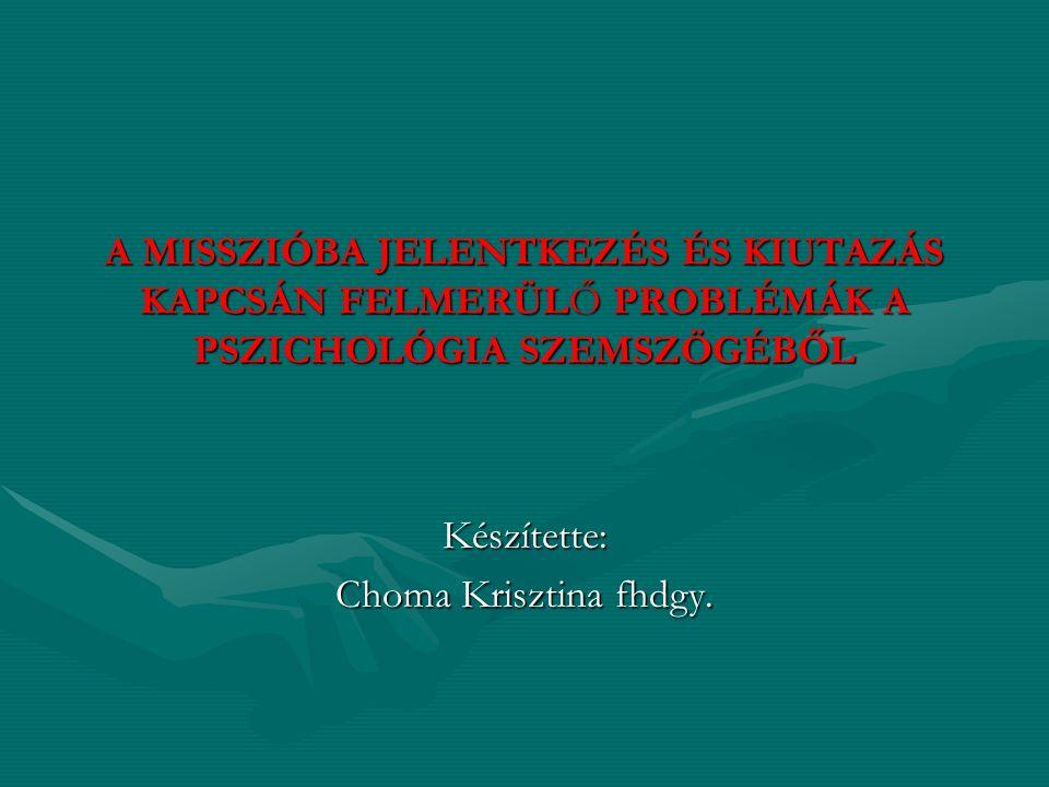 A MISSZIÓBA JELENTKEZÉS ÉS KIUTAZÁS KAPCSÁN FELMERÜLŐ PROBLÉMÁK A PSZICHOLÓGIA SZEMSZÖGÉBŐL Készítette: Choma Krisztina fhdgy.