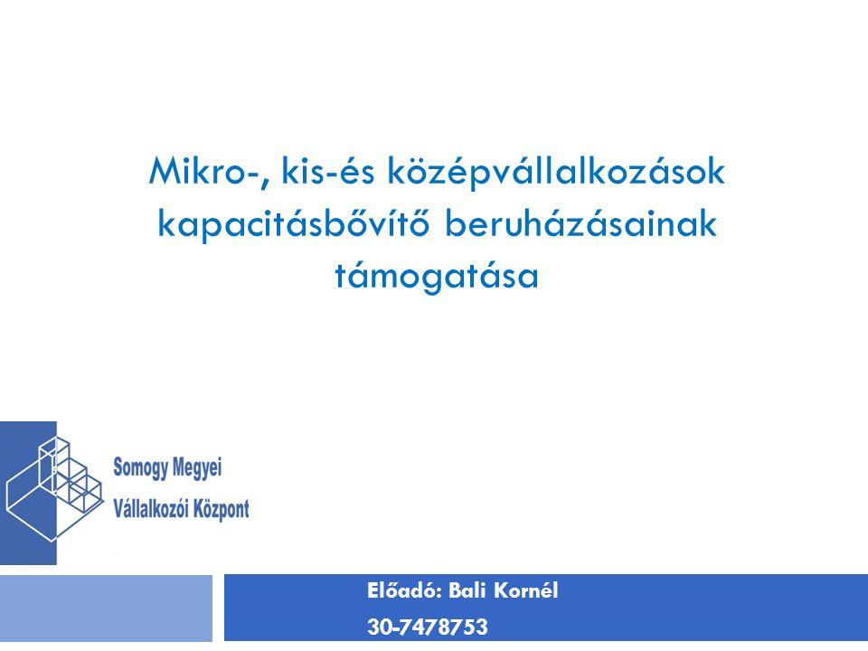 Előadó: Bali Kornél 30-7478753 Mikro-, kis-és középvállalkozások kapacitásbővítő beruházásainak támogatása
