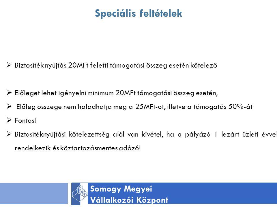 Speciális feltételek Somogy Megyei Vállalkozói Központ  Biztosíték nyújtás 20MFt feletti támogatási összeg esetén kötelező  Előleget lehet igényelni minimum 20MFt támogatási összeg esetén,  Előleg összege nem haladhatja meg a 25MFt-ot, illetve a támogatás 50%-át  Fontos.