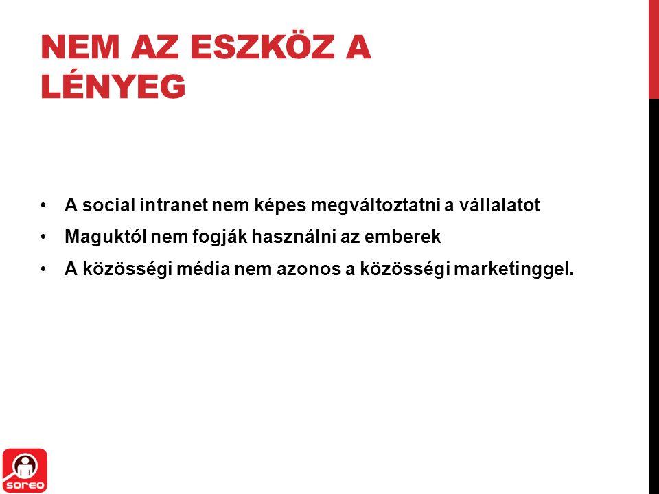NEM AZ ESZKÖZ A LÉNYEG A social intranet nem képes megváltoztatni a vállalatot Maguktól nem fogják használni az emberek A közösségi média nem azonos a közösségi marketinggel.