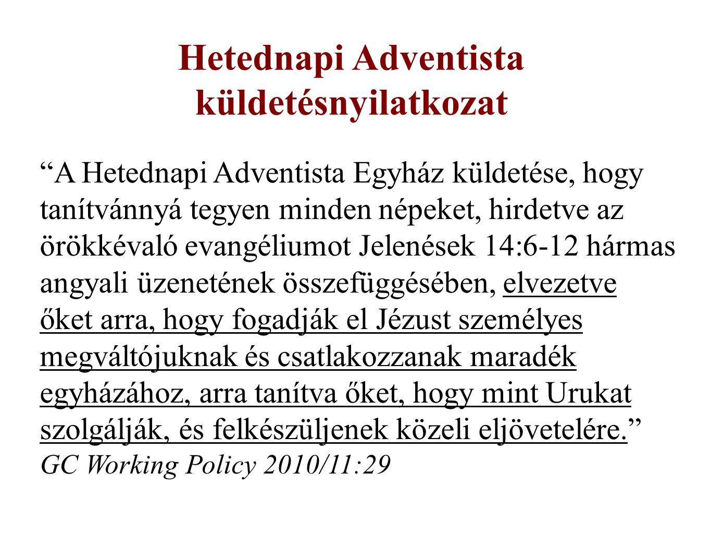 Hetednapi Adventista küldetésnyilatkozat A Hetednapi Adventista Egyház küldetése, hogy tanítvánnyá tegyen minden népeket, hirdetve az örökkévaló evangéliumot Jelenések 14:6-12 hármas angyali üzenetének összefüggésében, elvezetve őket arra, hogy fogadják el Jézust személyes megváltójuknak és csatlakozzanak maradék egyházához, arra tanítva őket, hogy mint Urukat szolgálják, és felkészüljenek közeli eljövetelére. GC Working Policy 2010/11:29