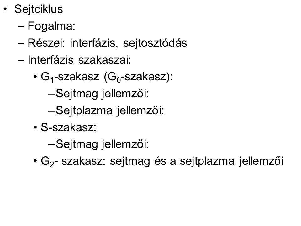 Sejtciklus –Fogalma: –Részei: interfázis, sejtosztódás –Interfázis szakaszai: G 1 -szakasz (G 0 -szakasz): –Sejtmag jellemzői: –Sejtplazma jellemzői: