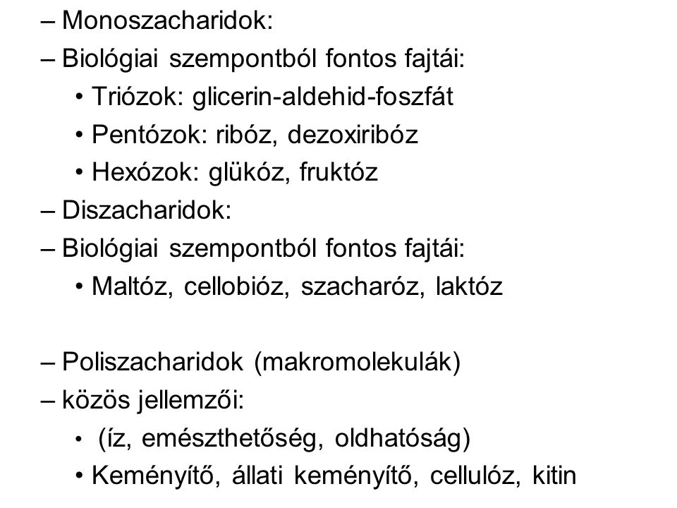 –Monoszacharidok: –Biológiai szempontból fontos fajtái: Triózok: glicerin-aldehid-foszfát Pentózok: ribóz, dezoxiribóz Hexózok: glükóz, fruktóz –Diszacharidok: –Biológiai szempontból fontos fajtái: Maltóz, cellobióz, szacharóz, laktóz –Poliszacharidok (makromolekulák) –közös jellemzői: (íz, emészthetőség, oldhatóság) Keményítő, állati keményítő, cellulóz, kitin