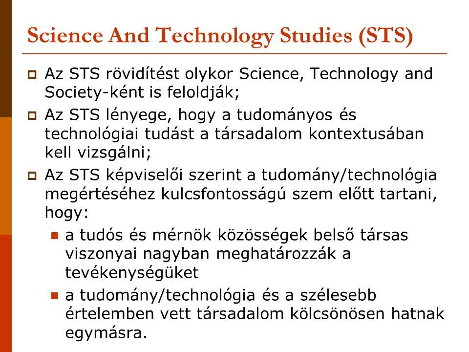 Science And Technology Studies (STS)  Az STS rövidítést olykor Science, Technology and Society-ként is feloldják;  Az STS lényege, hogy a tudományos és technológiai tudást a társadalom kontextusában kell vizsgálni;  Az STS képviselői szerint a tudomány/technológia megértéséhez kulcsfontosságú szem előtt tartani, hogy: a tudós és mérnök közösségek belső társas viszonyai nagyban meghatározzák a tevékenységüket a tudomány/technológia és a szélesebb értelemben vett társadalom kölcsönösen hatnak egymásra.