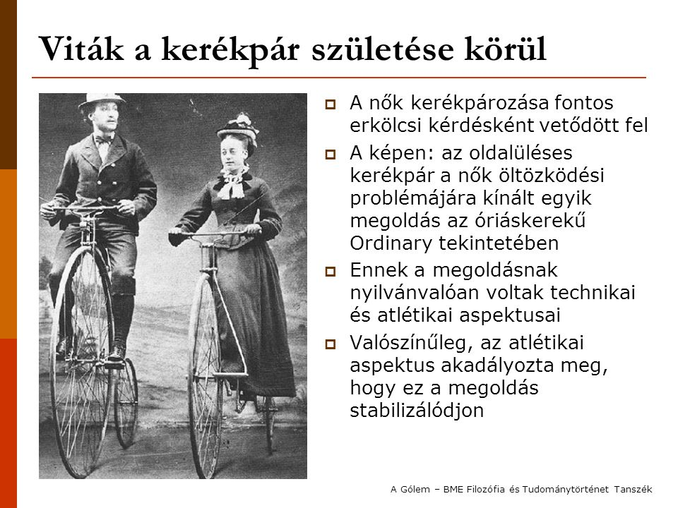 Viták a kerékpár születése körül  A nők kerékpározása fontos erkölcsi kérdésként vetődött fel  A képen: az oldalüléses kerékpár a nők öltözködési problémájára kínált egyik megoldás az óriáskerekű Ordinary tekintetében  Ennek a megoldásnak nyilvánvalóan voltak technikai és atlétikai aspektusai  Valószínűleg, az atlétikai aspektus akadályozta meg, hogy ez a megoldás stabilizálódjon A Gólem – BME Filozófia és Tudománytörténet Tanszék