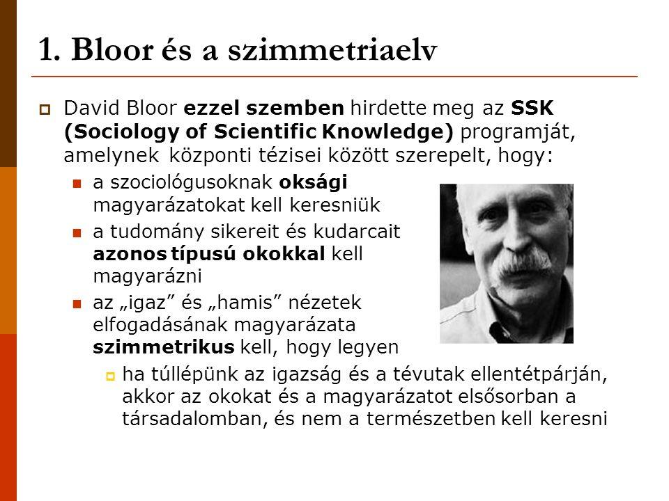1. Bloor és a szimmetriaelv  David Bloor ezzel szemben hirdette meg az SSK (Sociology of Scientific Knowledge) programját, amelynek központi tézisei