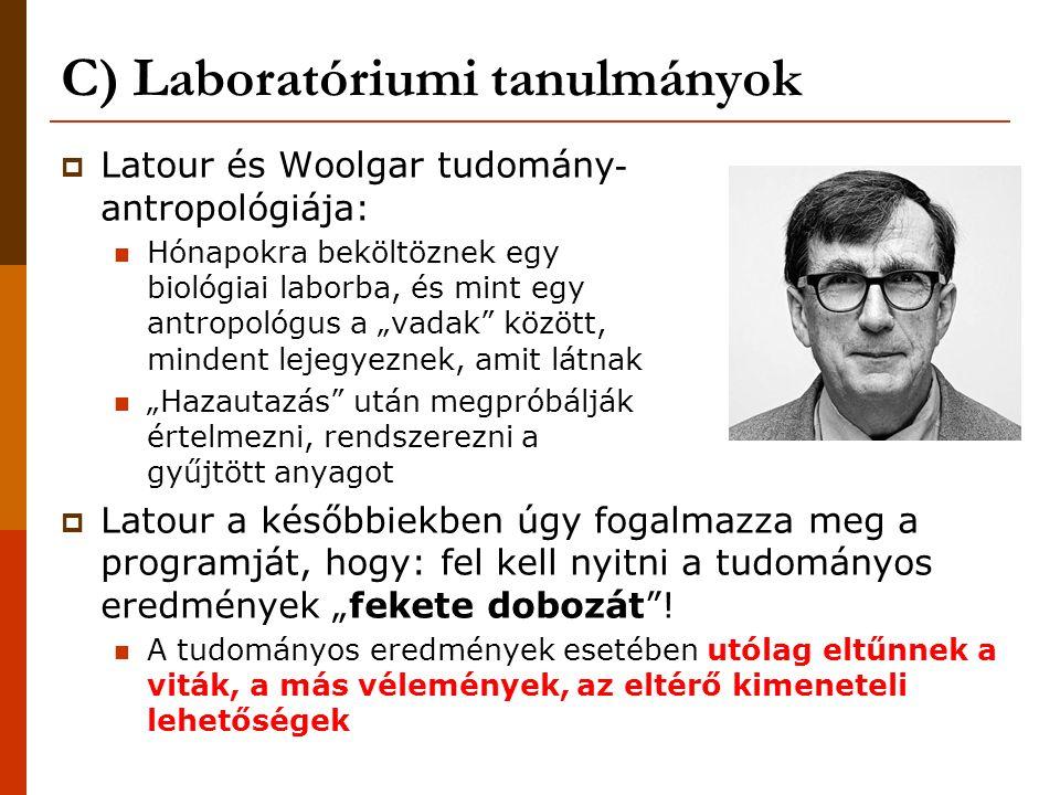 """C) Laboratóriumi tanulmányok  Latour és Woolgar tudomány - antropológiája: Hónapokra beköltöznek egy biológiai laborba, és mint egy antropológus a """"vadak között, mindent lejegyeznek, amit látnak """"Hazautazás után megpróbálják értelmezni, rendszerezni a gyűjtött anyagot  Latour a későbbiekben úgy fogalmazza meg a programját, hogy: fel kell nyitni a tudományos eredmények """"fekete dobozát ."""