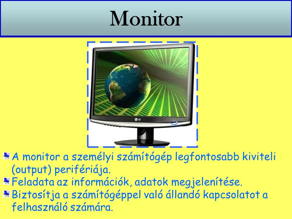 Monitor A monitor a személyi számítógép legfontosabb kiviteli (output) perifériája. Feladata az információk, adatok megjelenítése. Biztosítja a számít