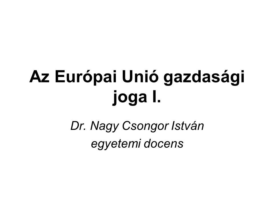 Az Európai Unió gazdasági joga I. Dr. Nagy Csongor István egyetemi docens