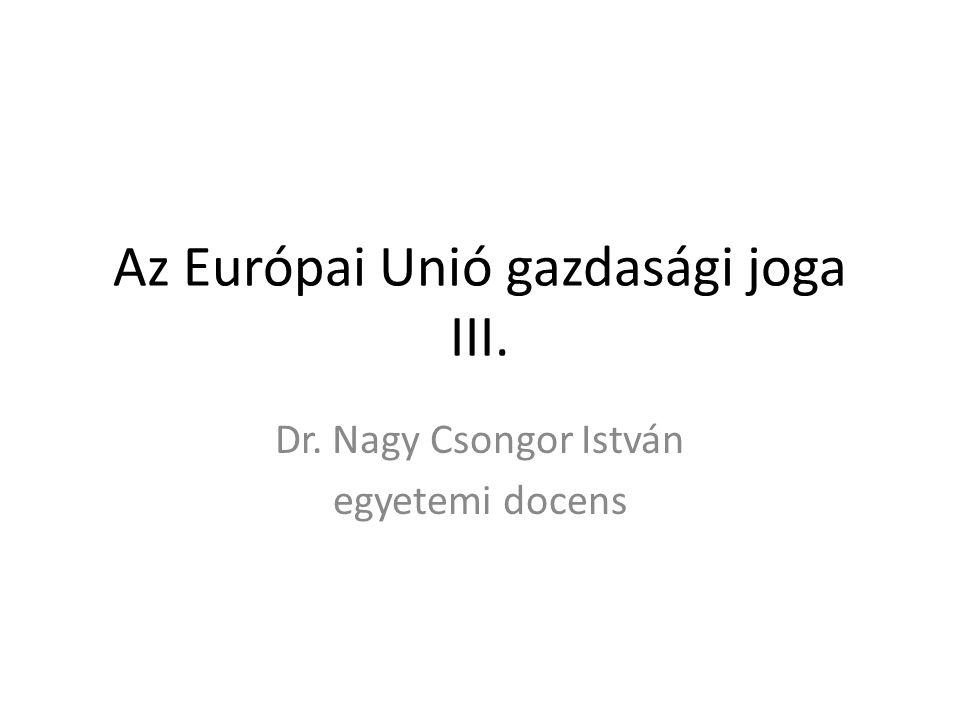 Az Európai Unió gazdasági joga III. Dr. Nagy Csongor István egyetemi docens
