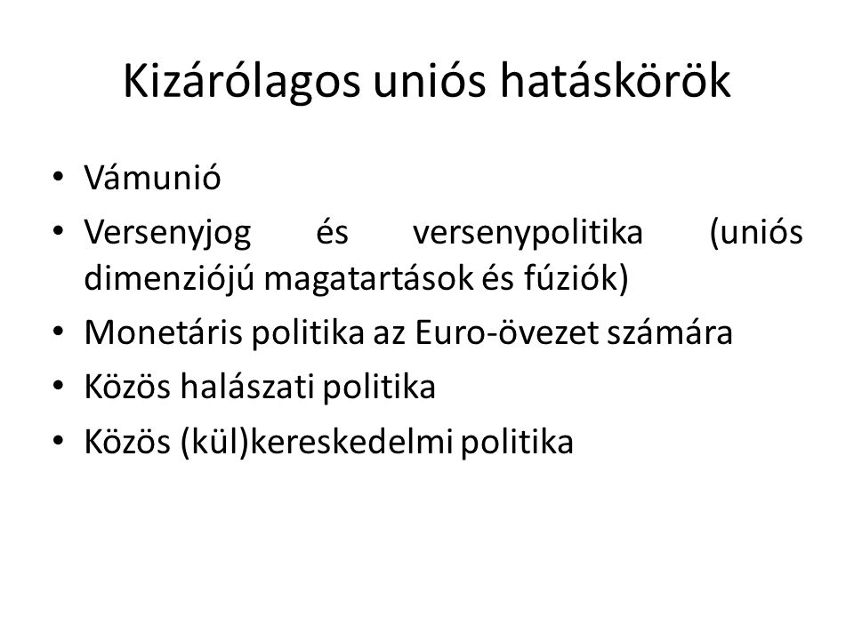 Kizárólagos uniós hatáskörök Vámunió Versenyjog és versenypolitika (uniós dimenziójú magatartások és fúziók) Monetáris politika az Euro-övezet számára Közös halászati politika Közös (kül)kereskedelmi politika