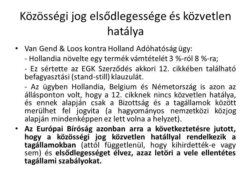 Közösségi jog elsődlegessége és közvetlen hatálya Van Gend & Loos kontra Holland Adóhatóság ügy: - Hollandia növelte egy termék vámtételét 3 %-ról 8 %-ra; - Ez sértette az EGK Szerződés akkori 12.