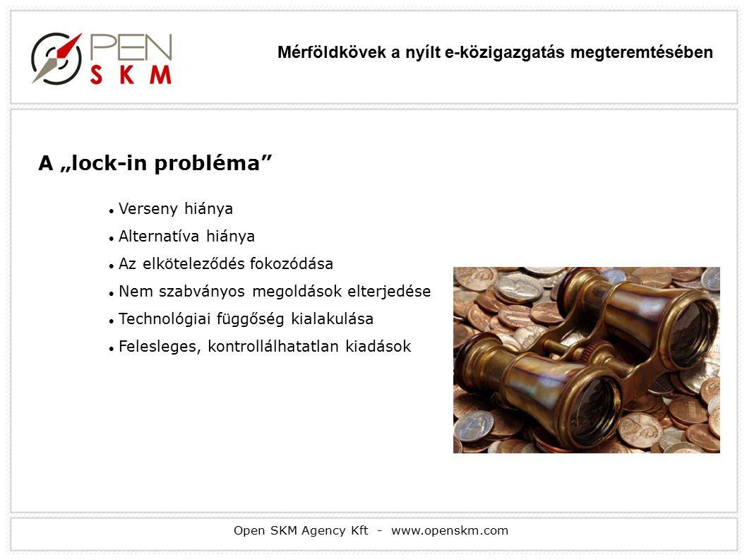 """Open SKM Agency Kft - www.openskm.com A """"lock-in probléma Verseny hiánya Alternatíva hiánya Az elköteleződés fokozódása Nem szabványos megoldások elterjedése Technológiai függőség kialakulása Felesleges, kontrollálhatatlan kiadások Mérföldkövek a nyílt e-közigazgatás megteremtésében"""