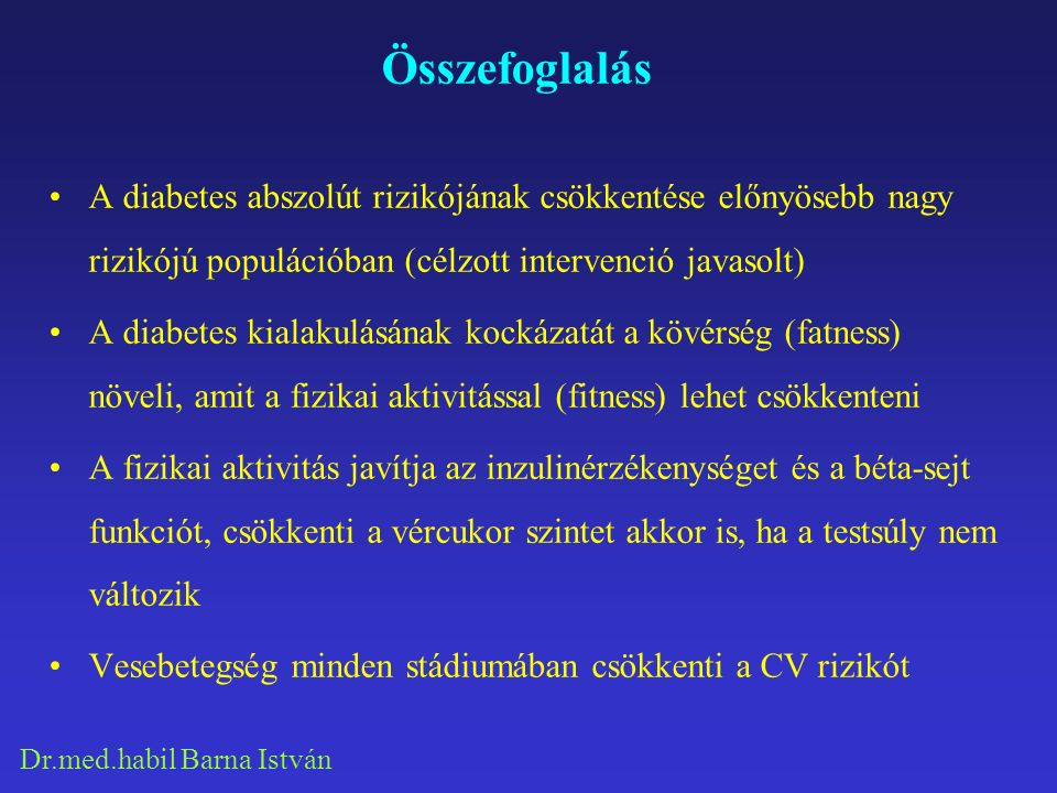 Dr.med.habil Barna István Összefoglalás A diabetes abszolút rizikójának csökkentése előnyösebb nagy rizikójú populációban (célzott intervenció javasolt) A diabetes kialakulásának kockázatát a kövérség (fatness) növeli, amit a fizikai aktivitással (fitness) lehet csökkenteni A fizikai aktivitás javítja az inzulinérzékenységet és a béta-sejt funkciót, csökkenti a vércukor szintet akkor is, ha a testsúly nem változik Vesebetegség minden stádiumában csökkenti a CV rizikót