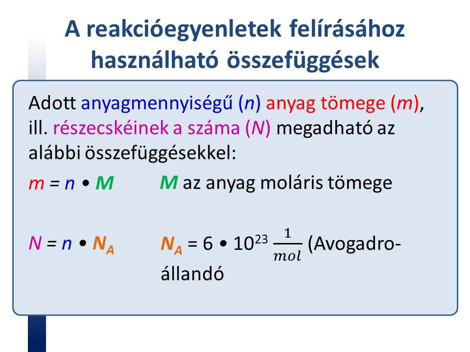 A reakcióegyenletek felírásához használható összefüggések Adott anyagmennyiségű (n) anyag tömege (m), ill.