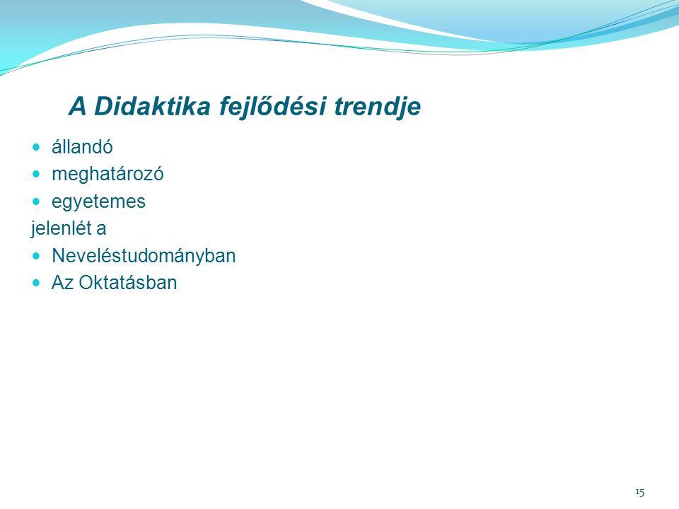 15 A Didaktika fejlődési trendje állandó meghatározó egyetemes jelenlét a Neveléstudományban Az Oktatásban