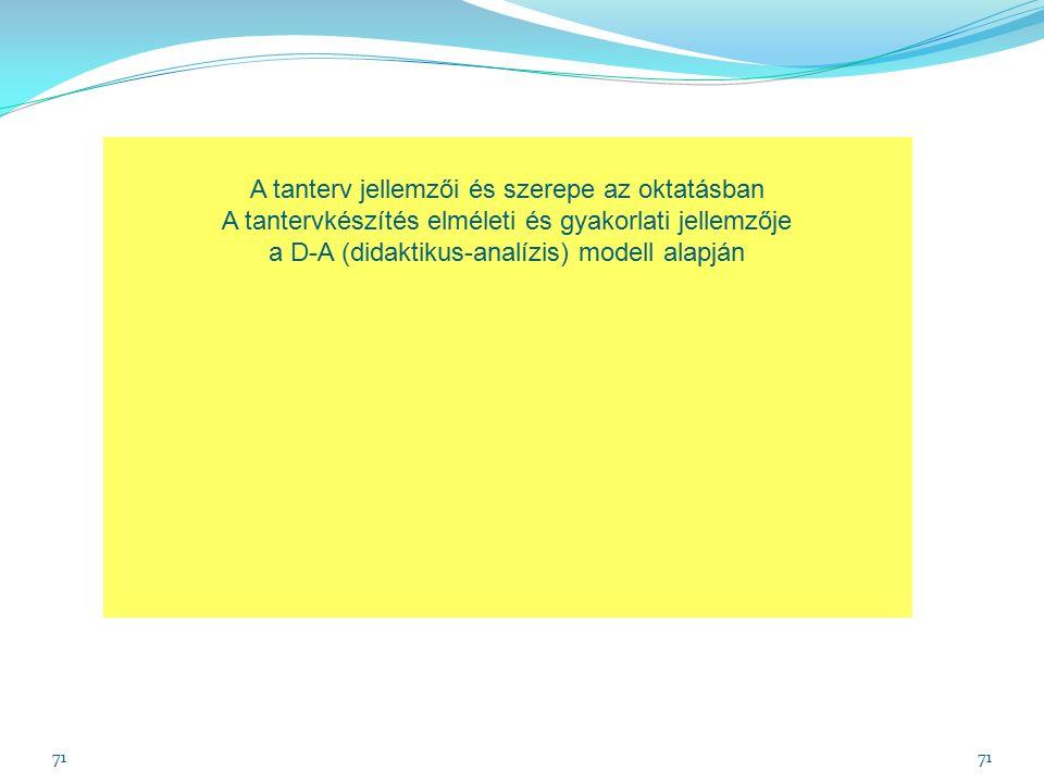 71 A tanterv jellemzői és szerepe az oktatásban A tantervkészítés elméleti és gyakorlati jellemzője a D-A (didaktikus-analízis) modell alapján