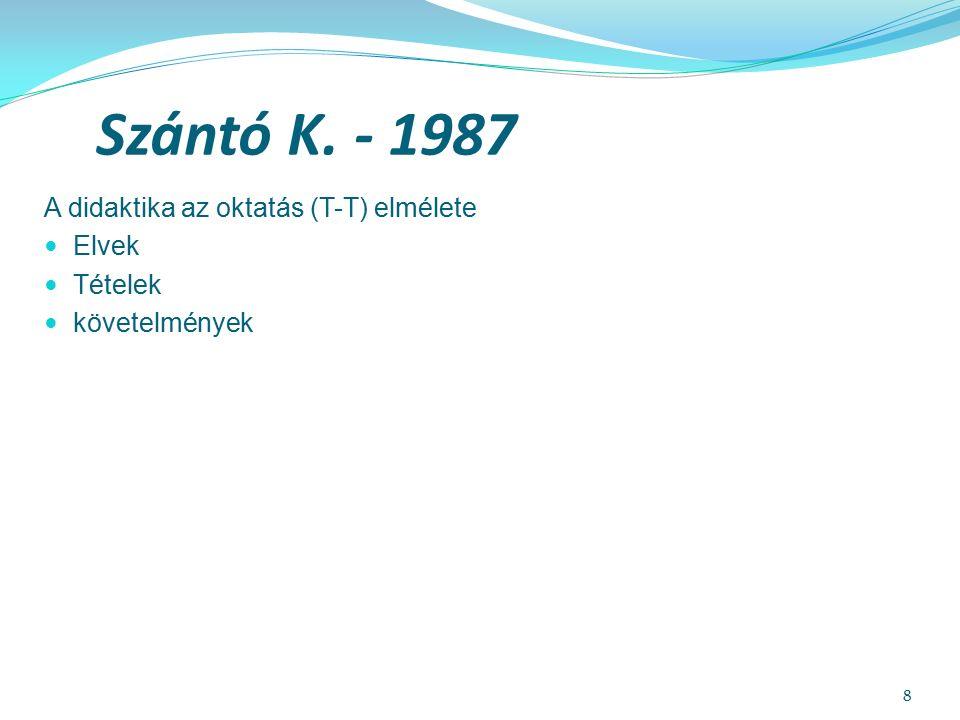 8 Szántó K. - 1987 A didaktika az oktatás (T-T) elmélete Elvek Tételek követelmények