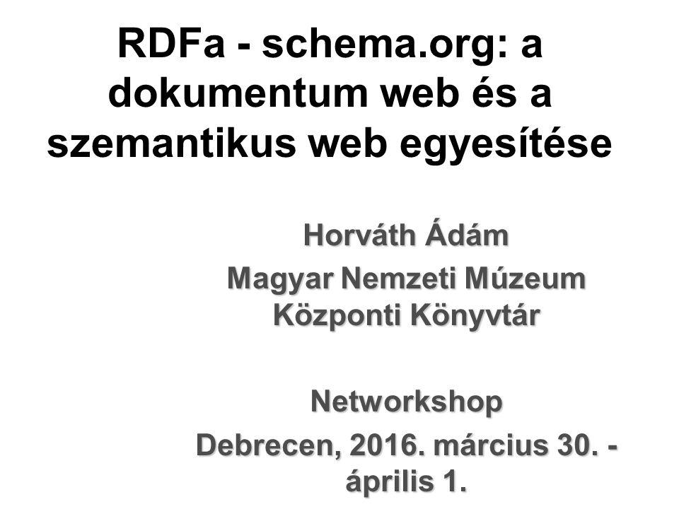 RDFa - schema.org: a dokumentum web és a szemantikus web egyesítése Horváth Ádám Magyar Nemzeti Múzeum Központi Könyvtár Networkshop Debrecen, 2016.