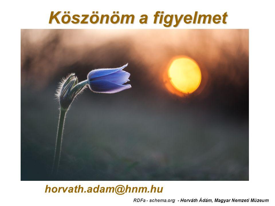 Köszönöm a figyelmet horvath.adam@hnm.hu RDFa - schema.org - Horváth Ádám, Magyar Nemzeti Múzeum