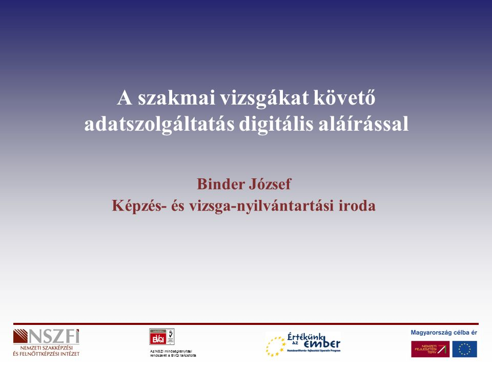 Az NSZI minőségirányítási rendszerét a BVQI tanúsította A szakmai vizsgákat követő adatszolgáltatás digitális aláírással Binder József Képzés- és vizsga-nyilvántartási iroda