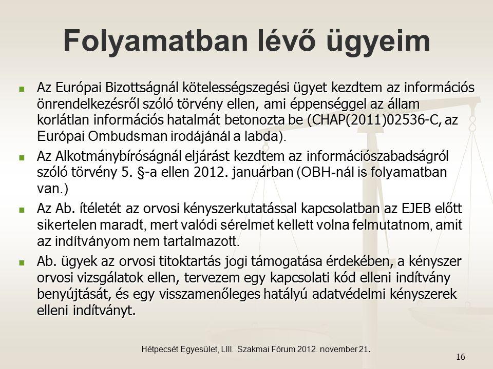 Folyamatban lévő ügyeim Az Európai Bizottságnál kötelességszegési ügyet kezdtem az információs önrendelkezésről szóló törvény ellen, ami éppenséggel az állam korlátlan információs hatalmát betonozta be (CHAP(2011)02536-C, az Európai Ombudsman irodájánál a labda).