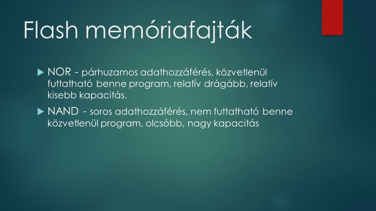 Flash memóriafajták  NOR - párhuzamos adathozzáférés, közvetlenül futtatható benne program, relatív drágább, relatív kisebb kapacitás.  NAND - soros