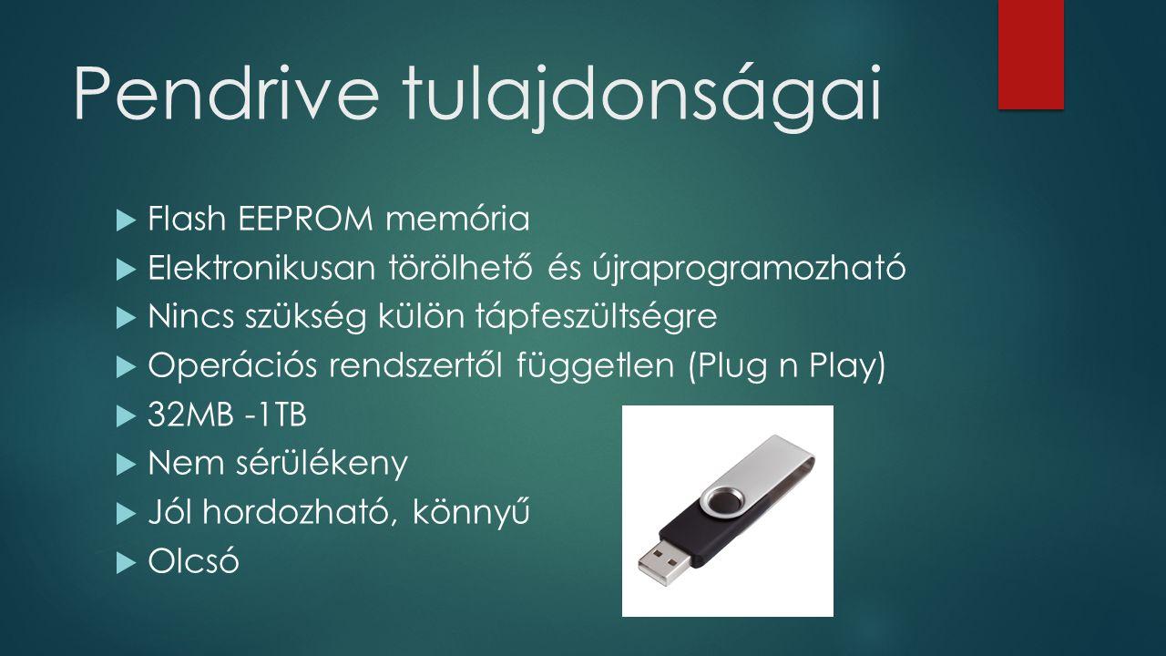 Pendrive tulajdonságai  Flash EEPROM memória  Elektronikusan törölhető és újraprogramozható  Nincs szükség külön tápfeszültségre  Operációs rendszertől független (Plug n Play)  32MB -1TB  Nem sérülékeny  Jól hordozható, könnyű  Olcsó