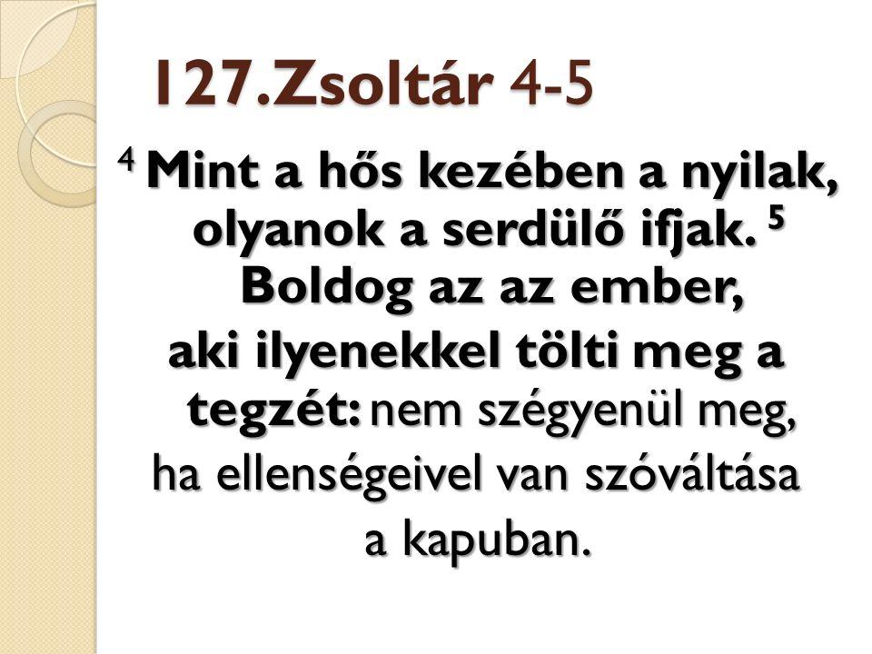127.Zsoltár 4-5 4 Mint a hős kezében a nyilak, olyanok a serdülő ifjak.