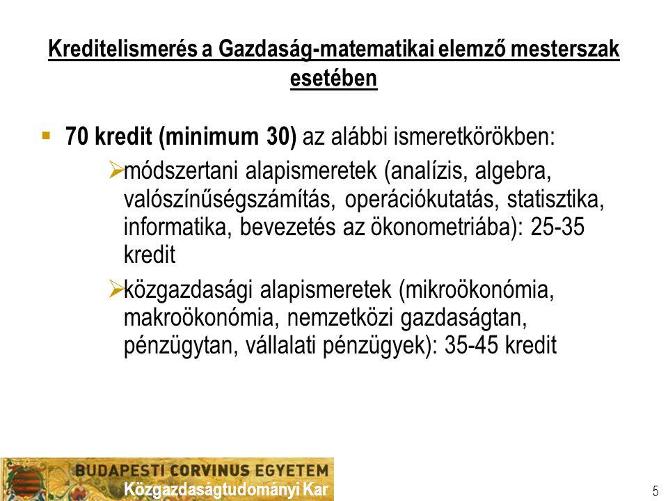 Közgazdaságtudományi Kar 5 Kreditelismerés a Gazdaság-matematikai elemző mesterszak esetében  70 kredit (minimum 30) az alábbi ismeretkörökben:  módszertani alapismeretek (analízis, algebra, valószínűségszámítás, operációkutatás, statisztika, informatika, bevezetés az ökonometriába): 25-35 kredit  közgazdasági alapismeretek (mikroökonómia, makroökonómia, nemzetközi gazdaságtan, pénzügytan, vállalati pénzügyek): 35-45 kredit
