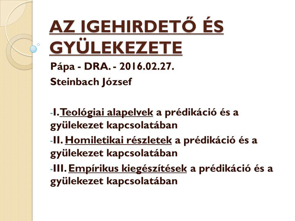 AZ IGEHIRDETŐ ÉS GYÜLEKEZETE Pápa - DRA. - 2016.02.27. Steinbach József - I. Teológiai alapelvek a prédikáció és a gyülekezet kapcsolatában - II. Homi