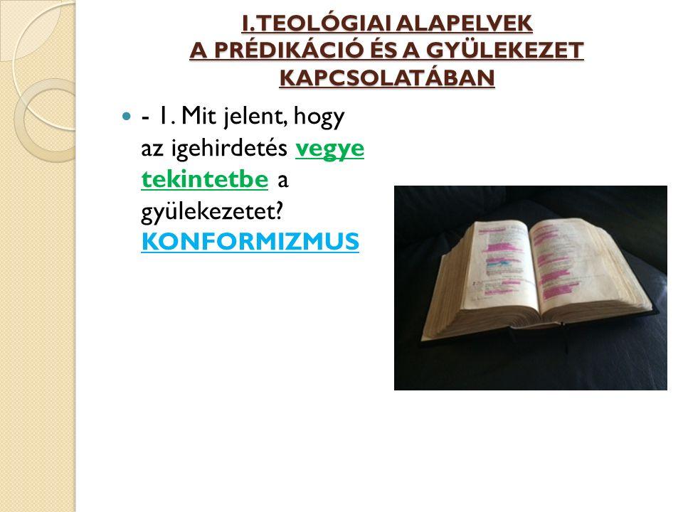 I. TEOLÓGIAI ALAPELVEK A PRÉDIKÁCIÓ ÉS A GYÜLEKEZET KAPCSOLATÁBAN - 1. Mit jelent, hogy az igehirdetés vegye tekintetbe a gyülekezetet? KONFORMIZMUS