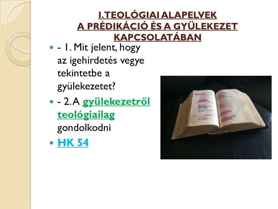 I. TEOLÓGIAI ALAPELVEK A PRÉDIKÁCIÓ ÉS A GYÜLEKEZET KAPCSOLATÁBAN - 1. Mit jelent, hogy az igehirdetés vegye tekintetbe a gyülekezetet? - 2. A gyüleke