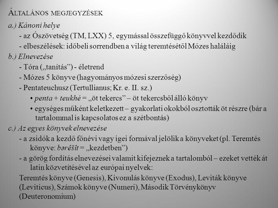 """Á LTALÁNOS MEGJEGYZÉSEK a.) Kánoni helye - az Ószövetség (TM, LXX) 5, egymással összefüggő könyvvel kezdődik - elbeszélések: időbeli sorrendben a világ teremtésétől Mózes haláláig b.) Elnevezése - Tóra (""""tanítás ) - életrend - Mózes 5 könyve (hagyományos mózesi szerzőség) - Pentateuchusz (Tertullianus; Kr."""