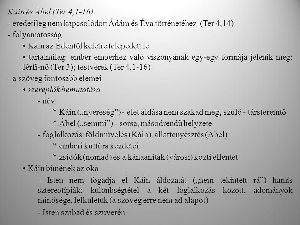 """Káin és Ábel (Ter 4,1-16) - eredetileg nem kapcsolódott Ádám és Éva történetéhez (Ter 4,14) - folyamatosság Káin az Édentől keletre telepedett le tartalmilag: ember emberhez való viszonyának egy-egy formája jelenik meg: férfi-nő (Ter 3); testvérek (Ter 4,1-16) - a szöveg fontosabb elemei szereplők bemutatása - név * Káin (""""nyereség ) - élet áldása nem szakad meg, szülő - társteremtő * Ábel (""""semmi ) - sorsa, másodrendű helyzete - foglalkozás: földművelés (Káin), állattenyésztés (Ábel) * emberi kultúra kezdetei * zsidók (nomád) és a kánaániták (városi) közti ellentét Káin bűnének az oka - Isten nem fogadja el Káin áldozatát (""""nem tekintett rá ) hamis sztereotípiák: különbségtétel a két foglalkozás között, adományok minősége, lelkületük (a szöveg erre nem ad alapot) - Isten szabad és szuverén"""