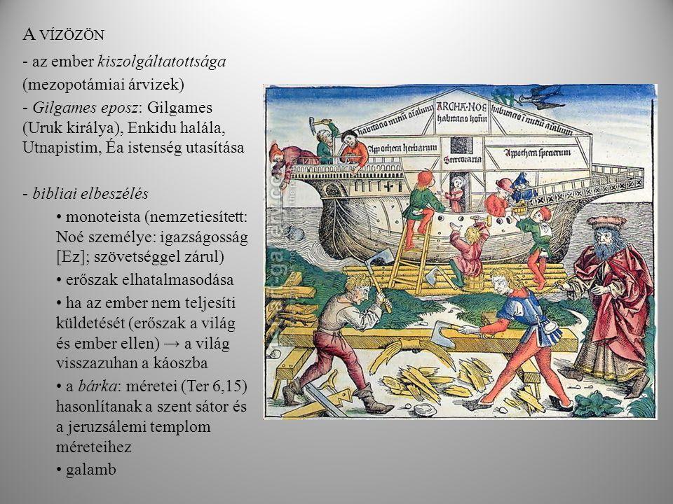 A VÍZÖZÖN - az ember kiszolgáltatottsága (mezopotámiai árvizek) - Gilgames eposz: Gilgames (Uruk királya), Enkidu halála, Utnapistim, Éa istenség utasítása - bibliai elbeszélés monoteista (nemzetiesített: Noé személye: igazságosság [Ez]; szövetséggel zárul) erőszak elhatalmasodása ha az ember nem teljesíti küldetését (erőszak a világ és ember ellen) → a világ visszazuhan a káoszba a bárka: méretei (Ter 6,15) hasonlítanak a szent sátor és a jeruzsálemi templom méreteihez galamb