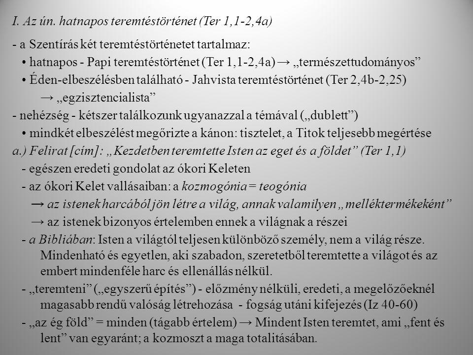 """b.) """"A föld puszta volt és üres Isten Lelke lebegett a mélységek felett (Ter 1,2) - a teremtést megelőző állapotot írja le: káosz - ebbe illeszkedik a teremtés eseménye ↓ hangsúly: nem annyira a káosz leírásán, hanem a teremtés csodáján (Enuma Eliš [Mezopotámia]: """"amikor még nem volt ) - """"puszta és """"üres - a semmit nem tudja elvont, pozitív fogalommal - képeket használ, amivel kifejezi a semmi elvont fogalmát (formátlan, rendezetlen) - mezopotámiai mitológiai fogalmak használata """"mélység → Tiamat: a mezopotámiai mitológiában az """"őstenger , a káosz istene """"Isten lelke lebegett * """"Lélek → Marduk (babiloni főisten) széllel tépi szét Tiamatot, az őstengert * """"lebegett → sumér mitológia: az istenség madárként, verdesve lebeg az őskáosz felett, mint az anyamadár - az életet létrehozó női princípium - nincs nyoma a személyességnek → a Biblia mítosztalanítja ezeket az elemeket és a maga teológiai céljaira használja őket Tanítás: A teremtet világ előtt időben semmi sem létezett, egyedül csak Isten, aki akaratával a semmiből megteremtette a kozmoszt és benne az embert."""