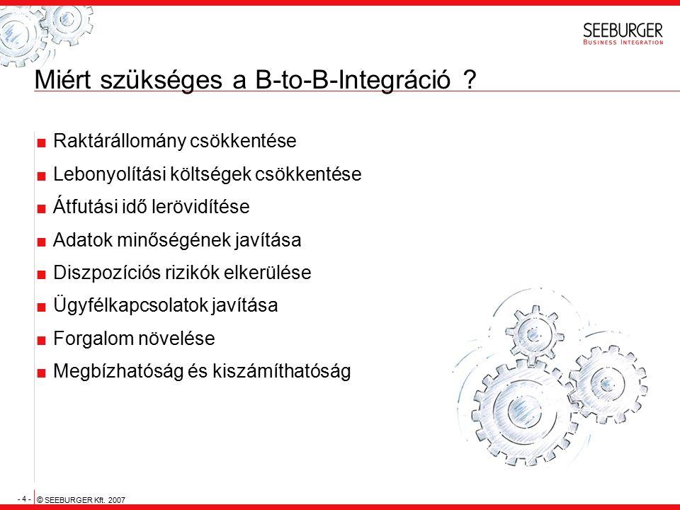 - 4 - © SEEBURGER Kft. 2007 Miért szükséges a B-to-B-Integráció ?  Raktárállomány csökkentése  Lebonyolítási költségek csökkentése  Átfutási idő le