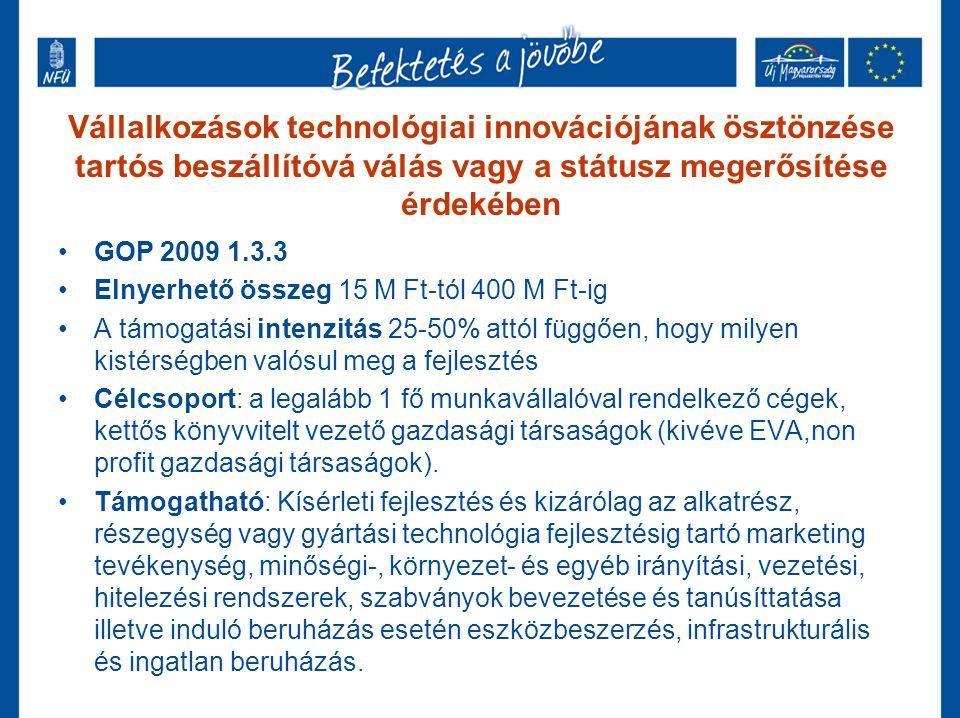 Automatikus pályázatok technológiafejlesztésre GOP 2009 2.1.1/A és KMOP 2009 1.2.1/A Elnyerhető összeg korábban 20 M Ft, most 50 M Ft Egyszerű, Internetről letölthető űrlap kitöltésével elérhető Döntés: beadás után 3-5 héttel 40% előleg automatikus a döntés után A támogatási intenzitás LHH kistérségekben lehet 70%-os is.