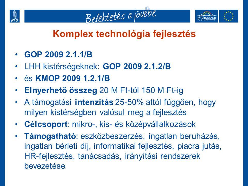 Komplex technológia fejlesztés GOP 2009 2.1.1/B LHH kistérségeknek: GOP 2009 2.1.2/B és KMOP 2009 1.2.1/B Elnyerhető összeg 20 M Ft-tól 150 M Ft-ig A támogatási intenzitás 25-50% attól függően, hogy milyen kistérségben valósul meg a fejlesztés Célcsoport: mikro-, kis- és középvállalkozások Támogatható: eszközbeszerzés, ingatlan beruházás, ingatlan bérleti díj, informatikai fejlesztés, piacra jutás, HR-fejlesztés, tanácsadás, irányítási rendszerek bevezetése