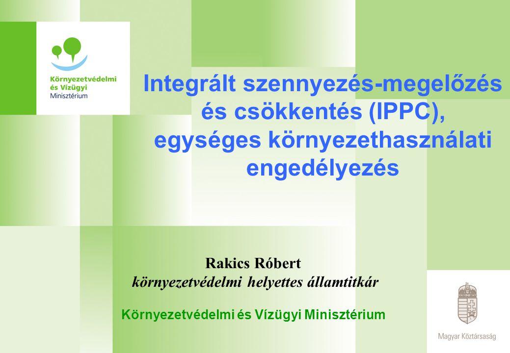 Integrált szennyezés-megelőzés és csökkentés (IPPC), egységes környezethasználati engedélyezés Rakics Róbert környezetvédelmi helyettes államtitkár Környezetvédelmi és Vízügyi Minisztérium