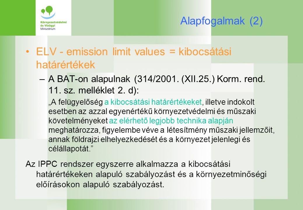 Alapfogalmak (2) ELV - emission limit values = kibocsátási határértékek –A BAT-on alapulnak (314/2001.
