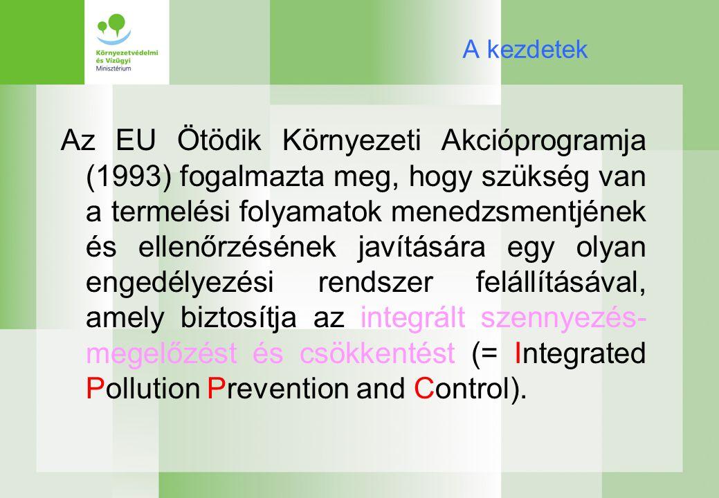 A kezdetek Az EU Ötödik Környezeti Akcióprogramja (1993) fogalmazta meg, hogy szükség van a termelési folyamatok menedzsmentjének és ellenőrzésének javítására egy olyan engedélyezési rendszer felállításával, amely biztosítja az integrált szennyezés- megelőzést és csökkentést (= Integrated Pollution Prevention and Control).