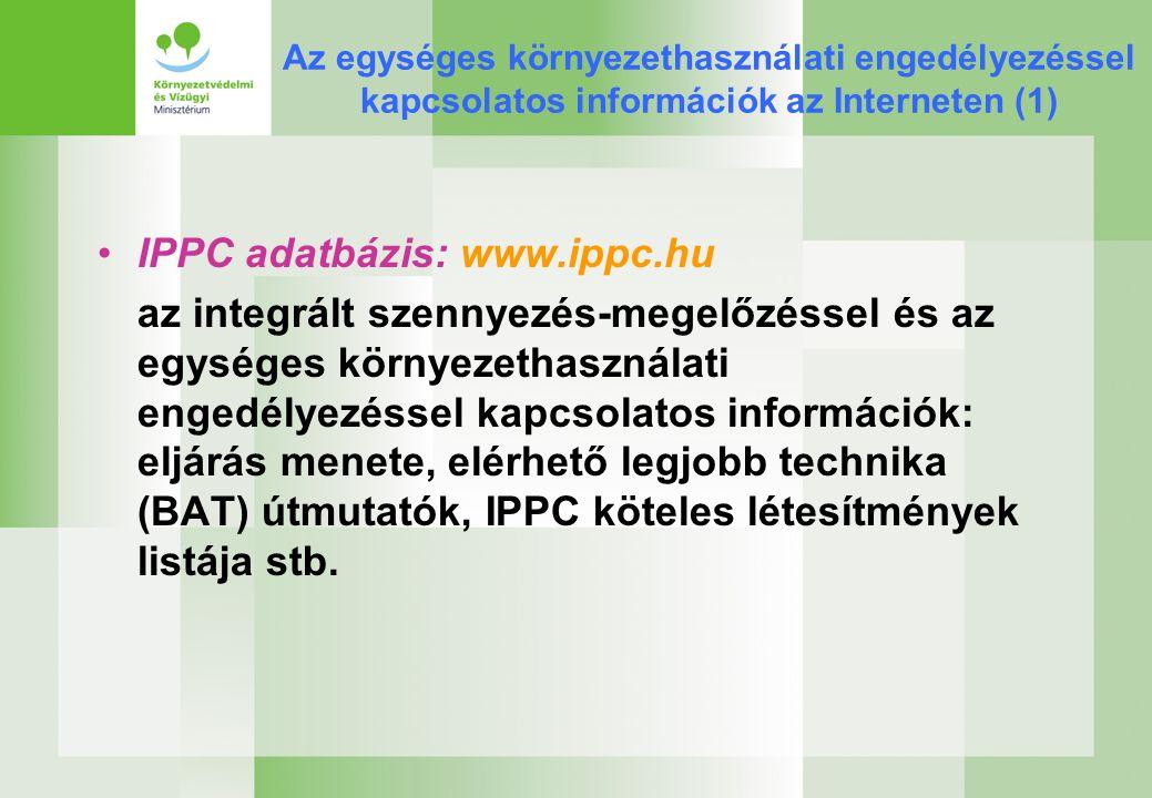 Az egységes környezethasználati engedélyezéssel kapcsolatos információk az Interneten (1) IPPC adatbázis: www.ippc.hu az integrált szennyezés-megelőzéssel és az egységes környezethasználati engedélyezéssel kapcsolatos információk: eljárás menete, elérhető legjobb technika (BAT) útmutatók, IPPC köteles létesítmények listája stb.