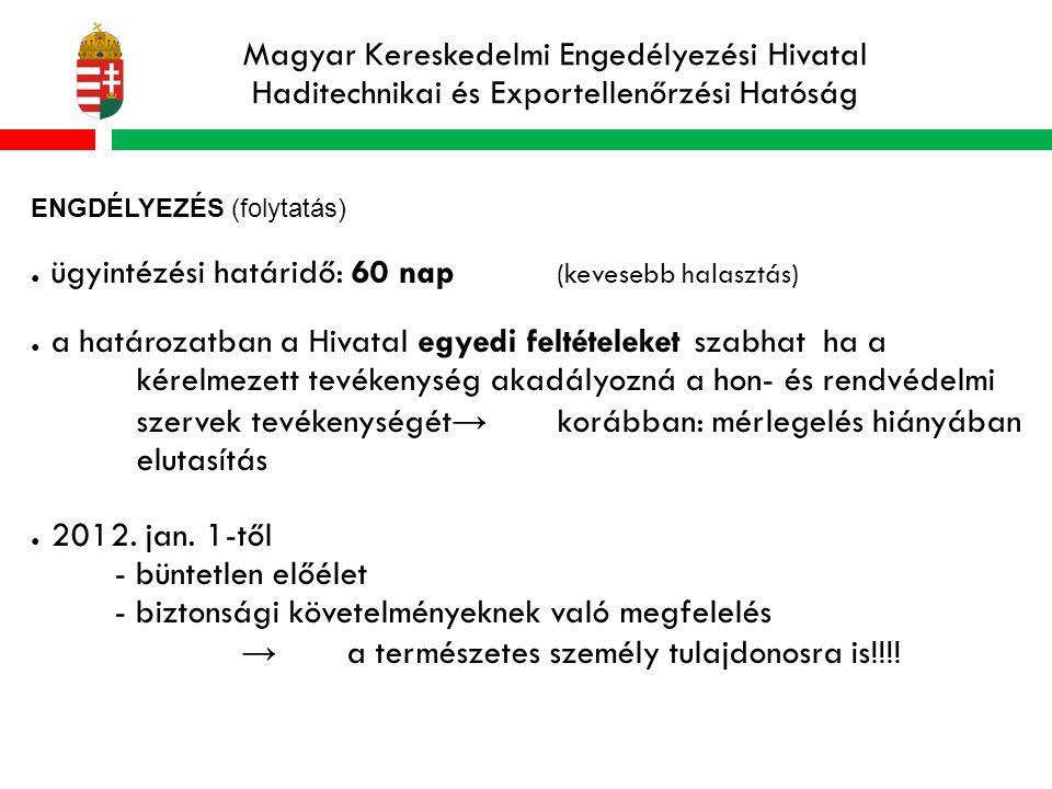 Magyar Kereskedelmi Engedélyezési Hivatal Haditechnikai és Exportellenőrzési Hatóság ENGDÉLYEZÉS (folytatás) ● ügyintézési határidő: 60 nap (kevesebb halasztás) ● a határozatban a Hivatal egyedi feltételeket szabhat ha a kérelmezett tevékenység akadályozná a hon- és rendvédelmi szervek tevékenységét → korábban: mérlegelés hiányában elutasítás ● 2012.