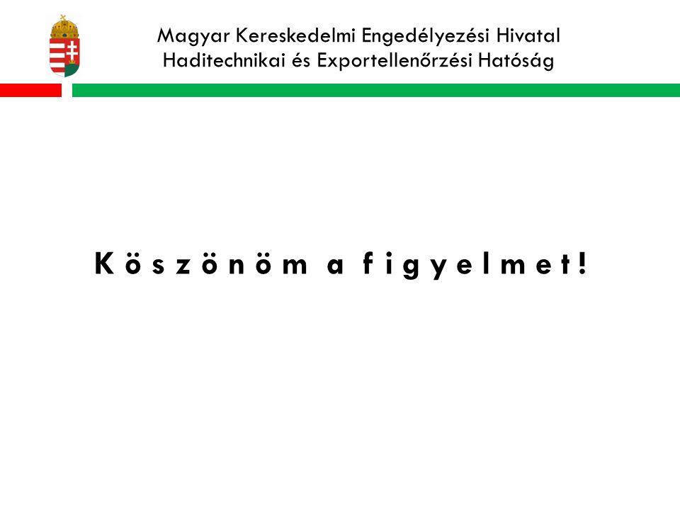 Magyar Kereskedelmi Engedélyezési Hivatal Haditechnikai és Exportellenőrzési Hatóság K ö s z ö n ö m a f i g y e l m e t !